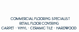 Commercial Flooring Specialist, Retail Floor Covering, CARPET · VINYL · CERAMIC TILE · HARDWOOD